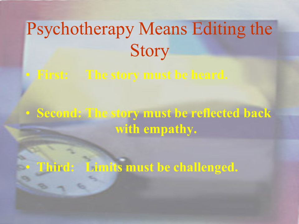 Psychotherapy Means Editing the Story First:The story must be heard.