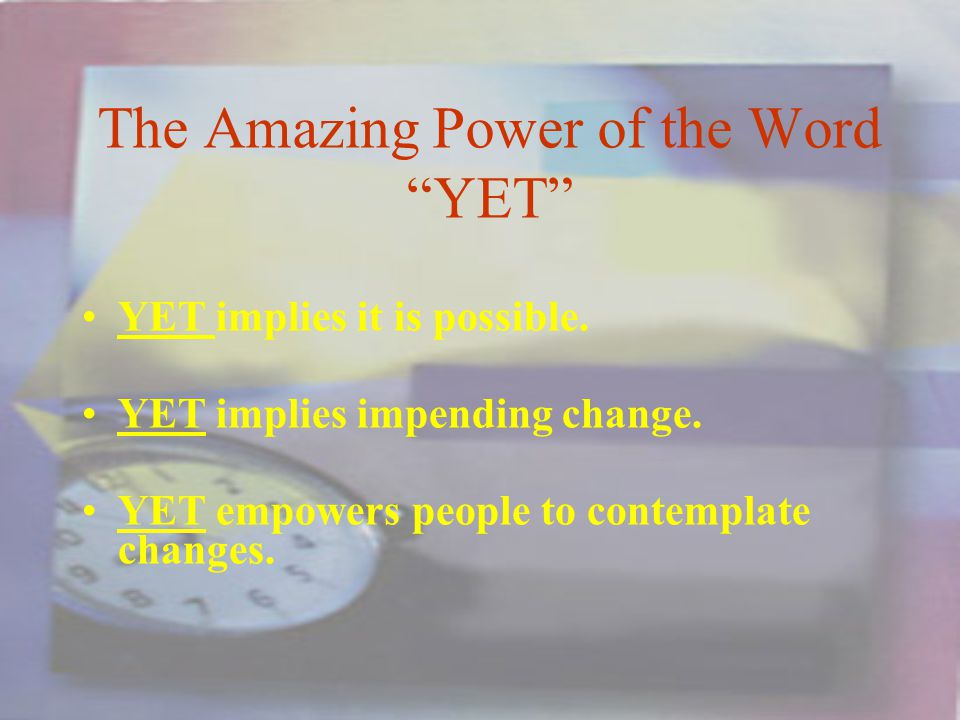 The Amazing Power of the Word YET YET implies it is possible.