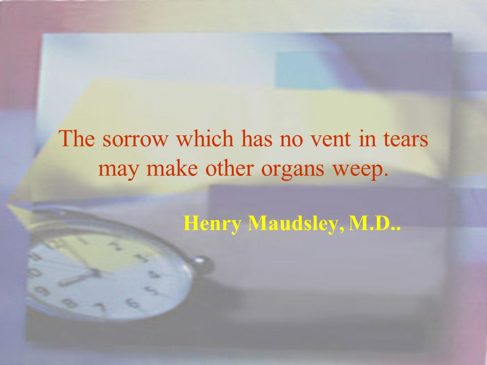 The sorrow which has no vent in tears may make other organs weep. Henry Maudsley, M.D..