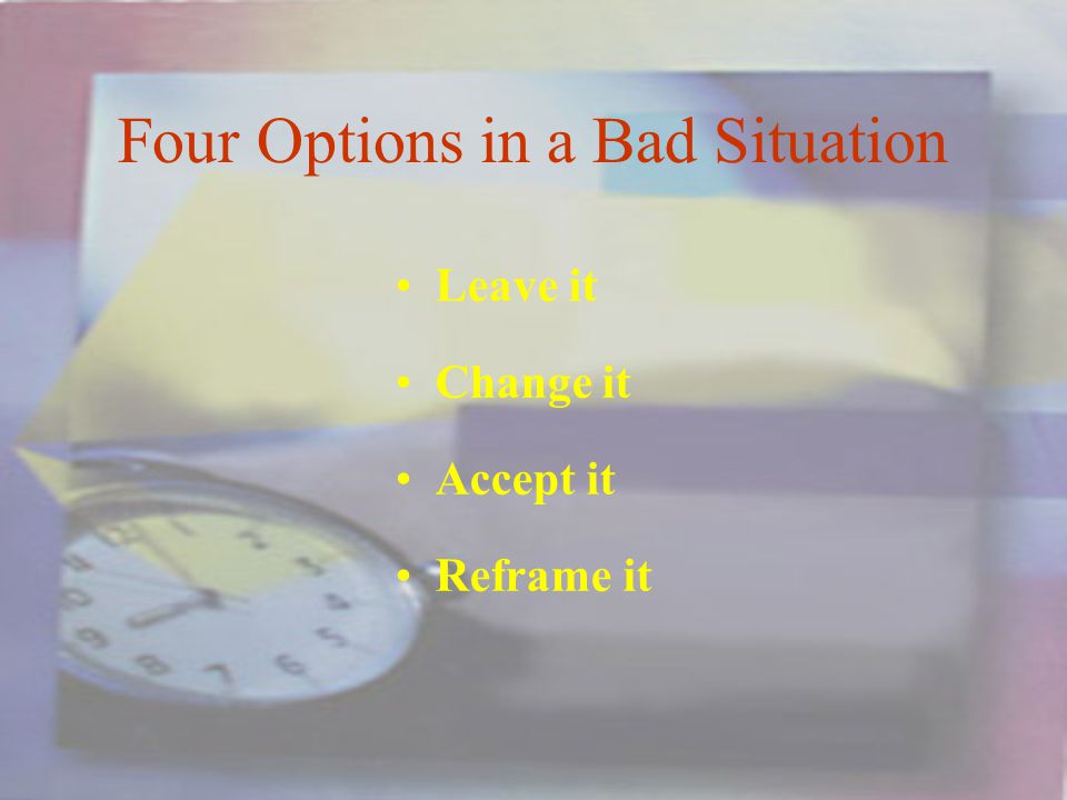 Four Options in a Bad Situation Leave it Change it Accept it Reframe it