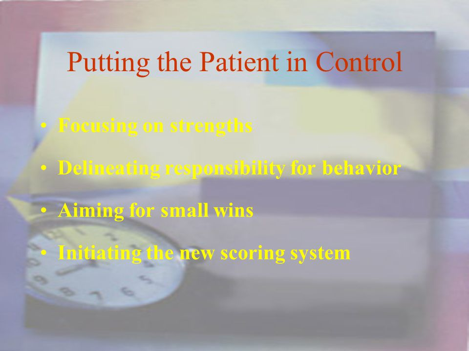 Putting the Patient in Control Focusing on strengths Delineating responsibility for behavior Aiming for small wins Initiating the new scoring system