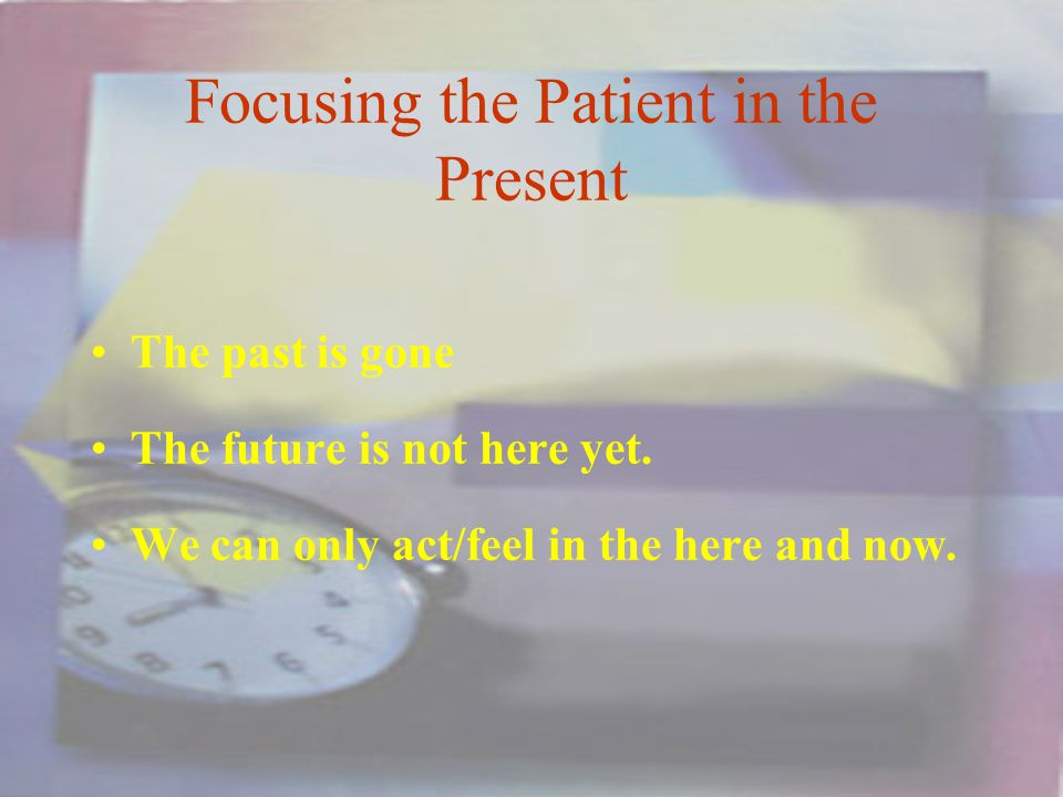 Focusing the Patient in the Present The past is gone The future is not here yet.