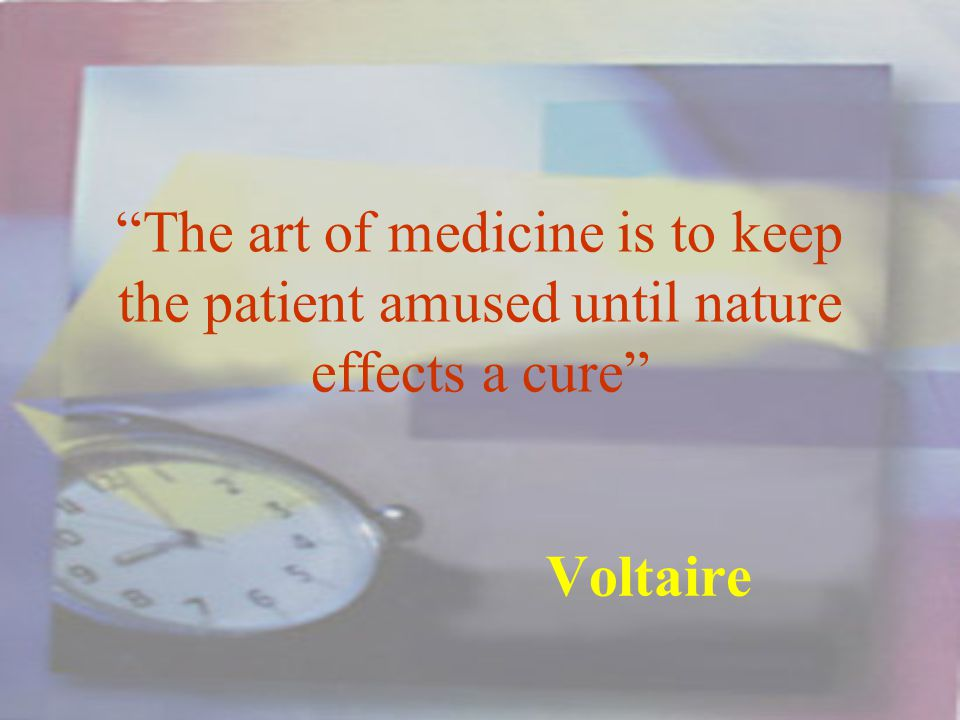 The art of medicine is to keep the patient amused until nature effects a cure Voltaire