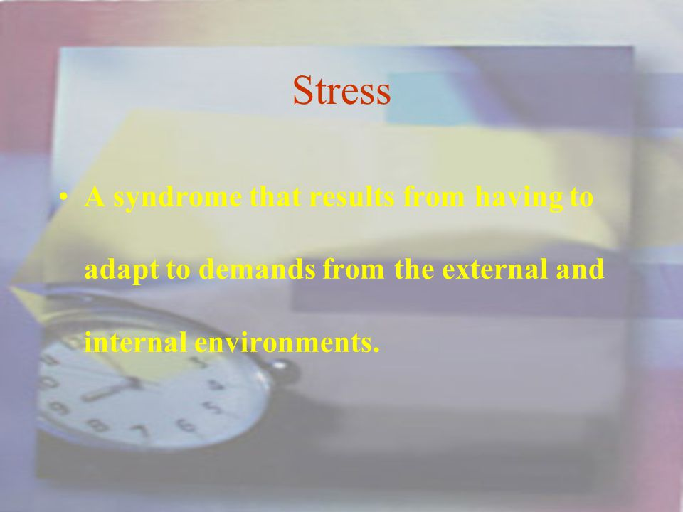 Stress A syndrome that results from having to adapt to demands from the external and internal environments.