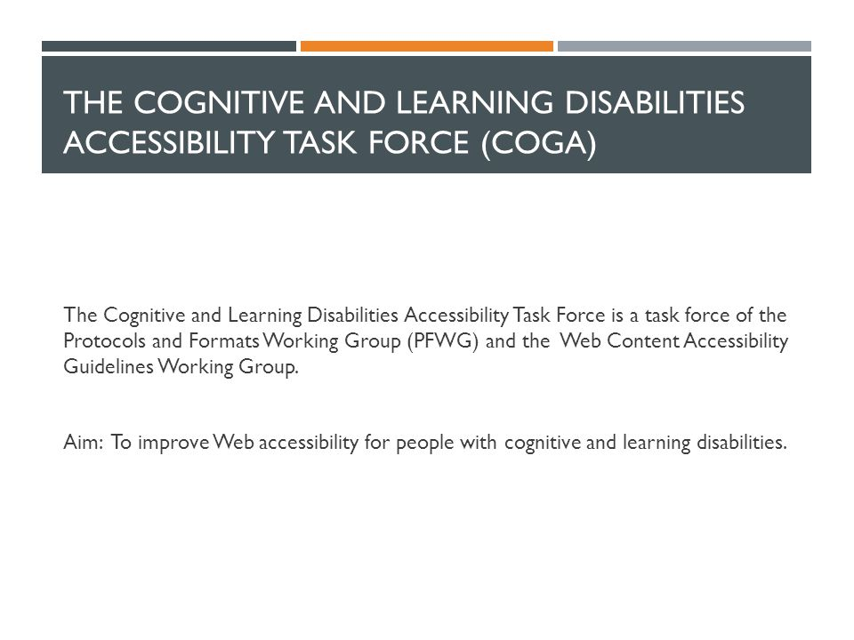 THE COGNITIVE AND LEARNING DISABILITIES ACCESSIBILITY TASK FORCE (COGA) The Cognitive and Learning Disabilities Accessibility Task Force is a task force of the Protocols and Formats Working Group (PFWG) and the Web Content Accessibility Guidelines Working Group.