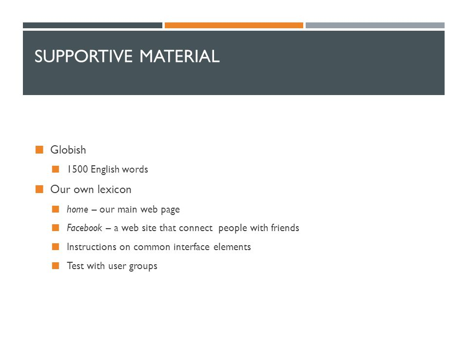 SUPPORTIVE MATERIAL Globish 1500 English words Our own lexicon home – our main web page Facebook – a web site that connect people with friends Instructions on common interface elements Test with user groups