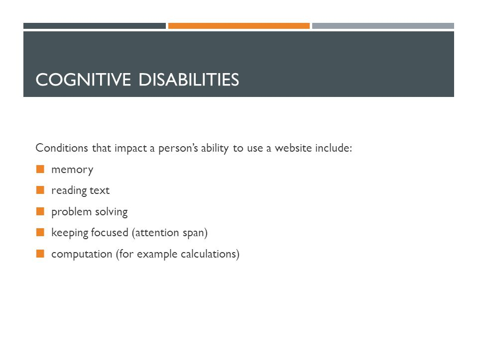 COGNITIVE DISABILITIES Conditions that impact a persons ability to use a website include: memory reading text problem solving keeping focused (attention span) computation (for example calculations)