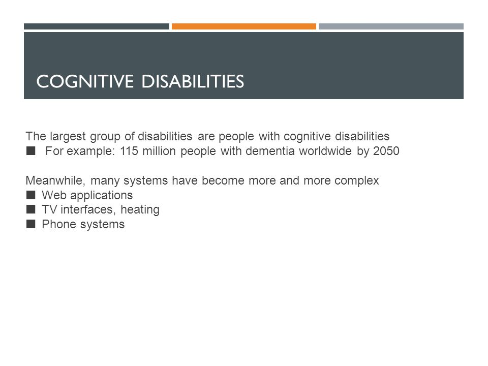 COGNITIVE DISABILITIES The largest group of disabilities are people with cognitive disabilities For example: 115 million people with dementia worldwide by 2050 Meanwhile, many systems have become more and more complex Web applications TV interfaces, heating Phone systems