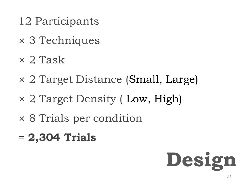 Design 12 Participants × 3 Techniques × 2 Task × 2 Target Distance (Small, Large) × 2 Target Density ( Low, High) × 8 Trials per condition = 2,304 Trials 26