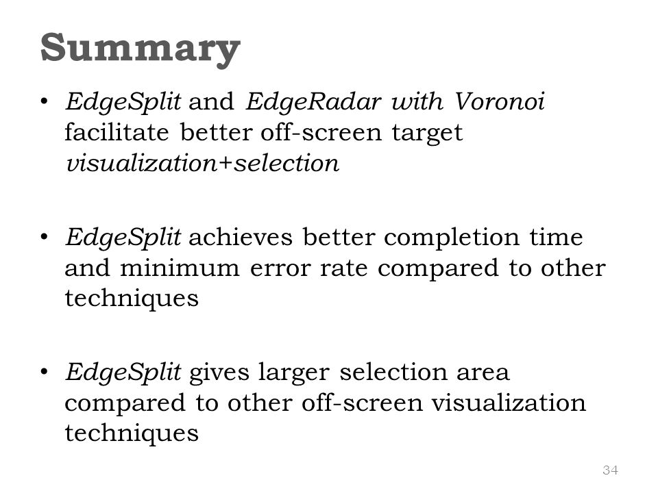 EdgeSplit and EdgeRadar with Voronoi facilitate better off-screen target visualization+selection EdgeSplit achieves better completion time and minimum error rate compared to other techniques EdgeSplit gives larger selection area compared to other off-screen visualization techniques Summary 34