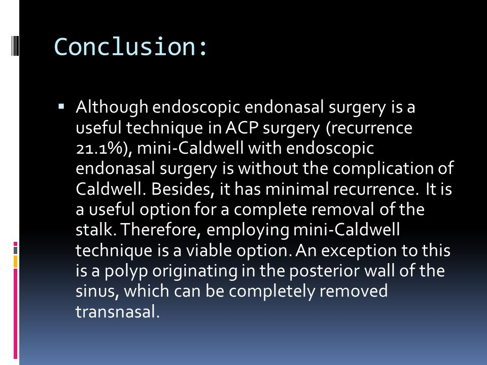 Conclusion: Although endoscopic endonasal surgery is a useful technique in ACP surgery (recurrence 21.1%), mini-Caldwell with endoscopic endonasal surgery is without the complication of Caldwell.