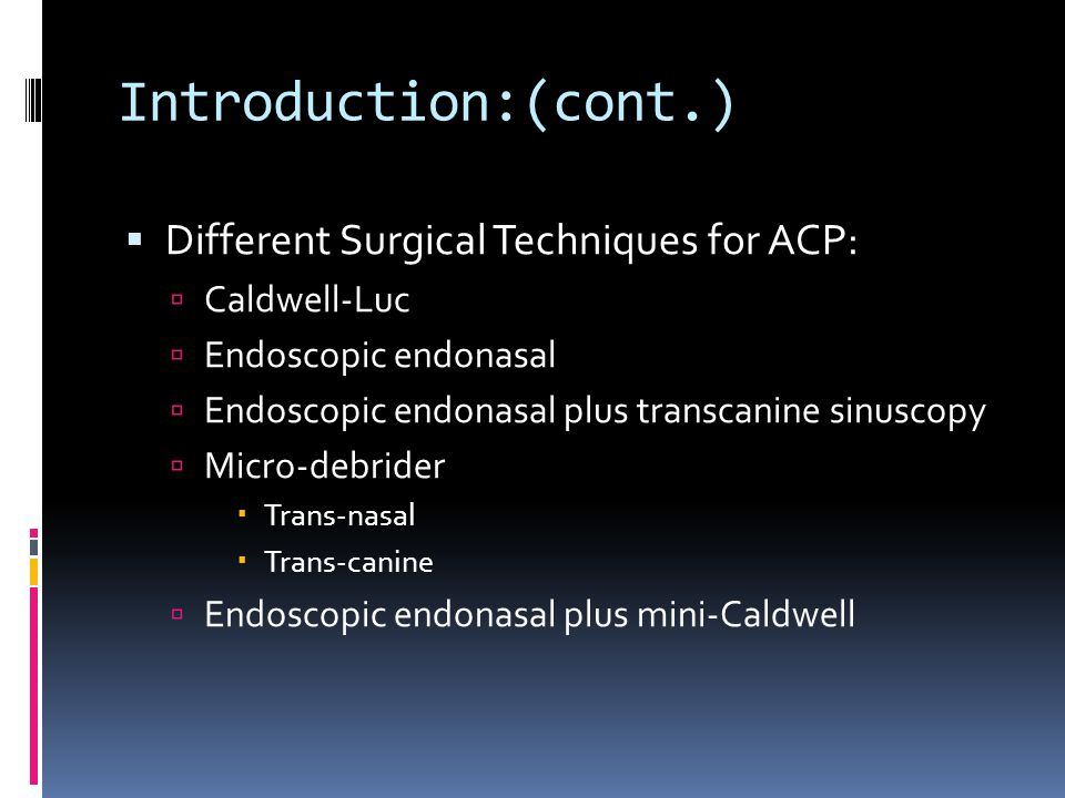 Introduction:(cont.) Different Surgical Techniques for ACP: Caldwell-Luc Endoscopic endonasal Endoscopic endonasal plus transcanine sinuscopy Micro-debrider Trans-nasal Trans-canine Endoscopic endonasal plus mini-Caldwell