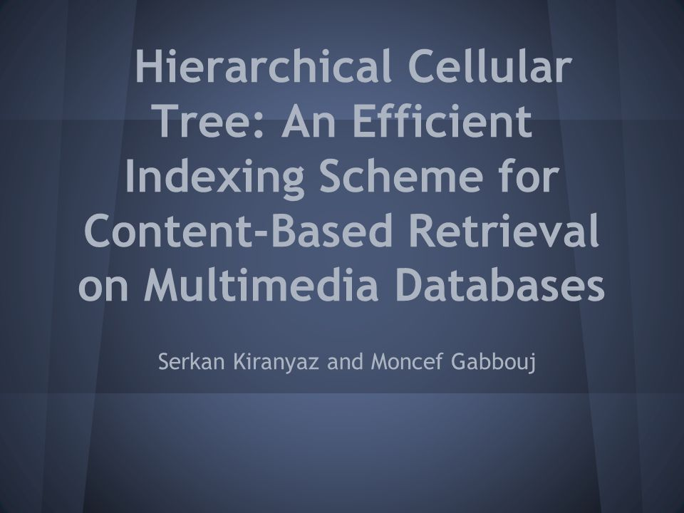 Hierarchical Cellular Tree: An Efficient Indexing Scheme for Content-Based Retrieval on Multimedia Databases Serkan Kiranyaz and Moncef Gabbouj