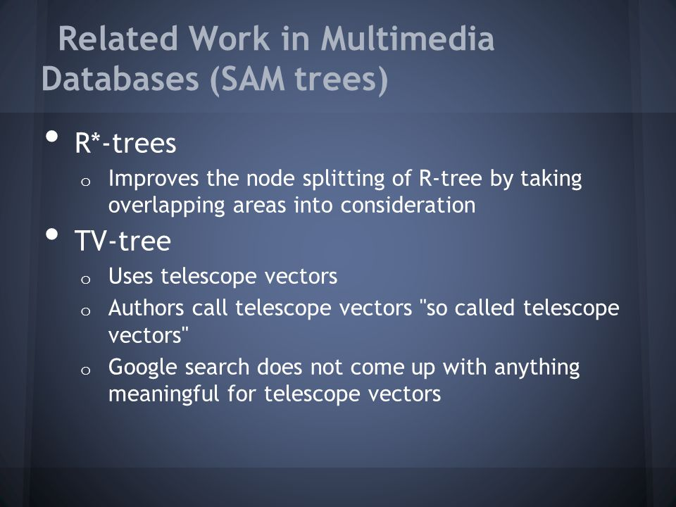 Related Work in Multimedia Databases (SAM trees) R*-trees o Improves the node splitting of R-tree by taking overlapping areas into consideration TV-tree o Uses telescope vectors o Authors call telescope vectors so called telescope vectors o Google search does not come up with anything meaningful for telescope vectors