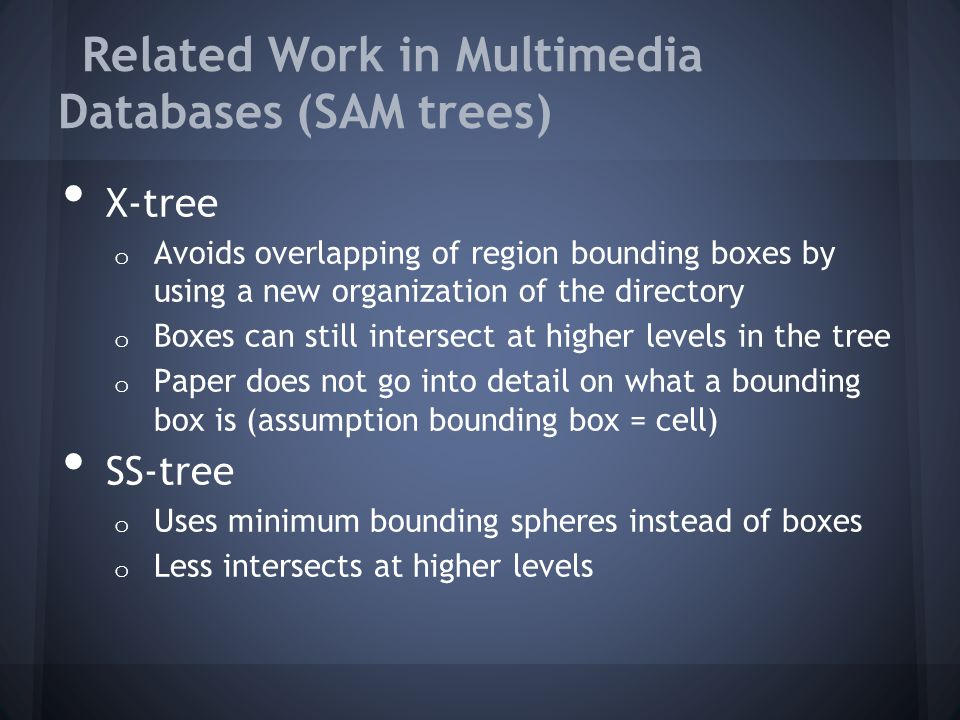 Related Work in Multimedia Databases (SAM trees) X-tree o Avoids overlapping of region bounding boxes by using a new organization of the directory o Boxes can still intersect at higher levels in the tree o Paper does not go into detail on what a bounding box is (assumption bounding box = cell) SS-tree o Uses minimum bounding spheres instead of boxes o Less intersects at higher levels