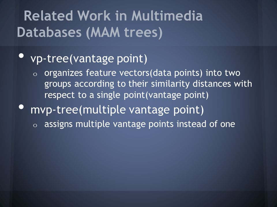Related Work in Multimedia Databases (MAM trees) vp-tree(vantage point) o organizes feature vectors(data points) into two groups according to their similarity distances with respect to a single point(vantage point) mvp-tree(multiple vantage point) o assigns multiple vantage points instead of one