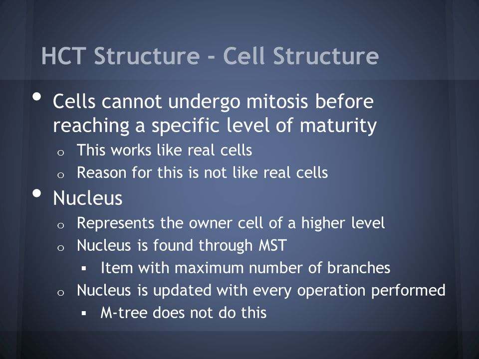 HCT Structure - Cell Structure Cells cannot undergo mitosis before reaching a specific level of maturity o This works like real cells o Reason for this is not like real cells Nucleus o Represents the owner cell of a higher level o Nucleus is found through MST Item with maximum number of branches o Nucleus is updated with every operation performed M-tree does not do this
