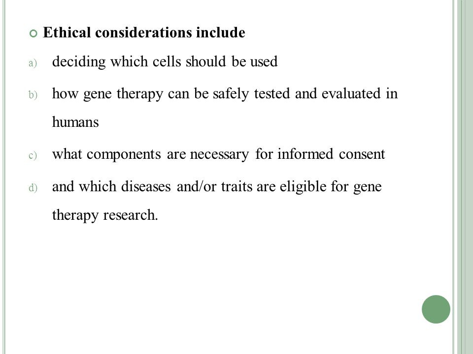 Ethical considerations include a) deciding which cells should be used b) how gene therapy can be safely tested and evaluated in humans c) what components are necessary for informed consent d) and which diseases and/or traits are eligible for gene therapy research.