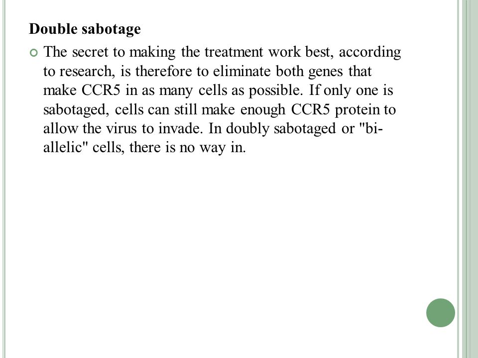 Double sabotage The secret to making the treatment work best, according to research, is therefore to eliminate both genes that make CCR5 in as many cells as possible.