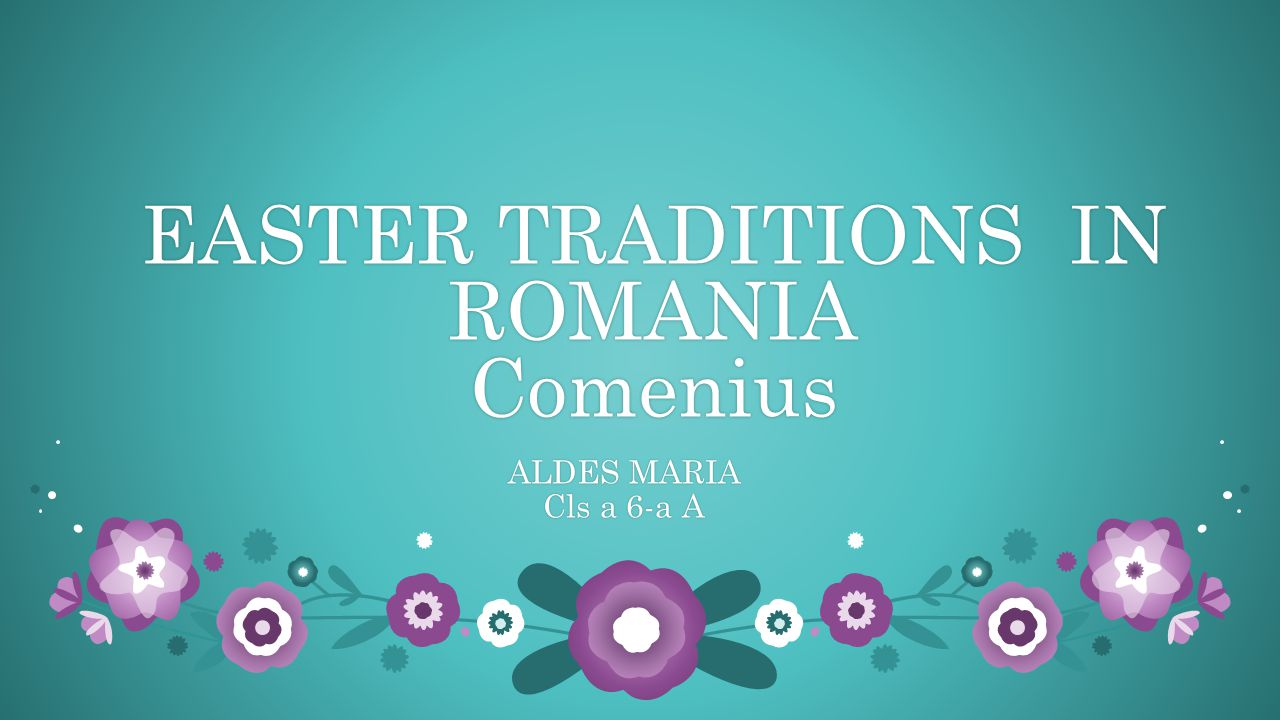EASTER TRADITIONS IN ROMANIA Comenius ALDES MARIAALDES MARIA Cls a 6-a ACls a 6-a A