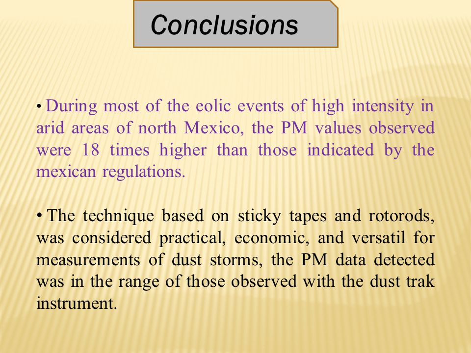 Conclusions During most of the eolic events of high intensity in arid areas of north Mexico, the PM values observed were 18 times higher than those indicated by the mexican regulations.