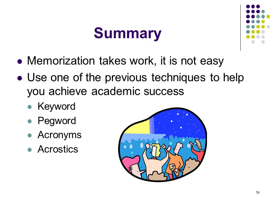 14 Summary Memorization takes work, it is not easy Use one of the previous techniques to help you achieve academic success Keyword Pegword Acronyms Acrostics
