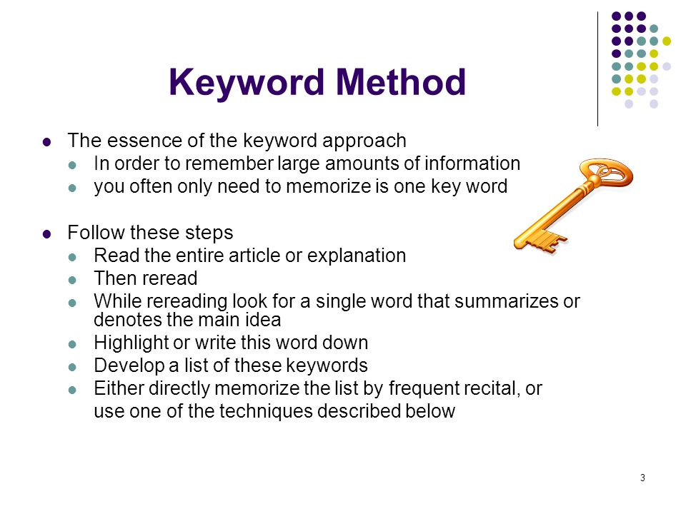 3 Keyword Method The essence of the keyword approach In order to remember large amounts of information you often only need to memorize is one key word Follow these steps Read the entire article or explanation Then reread While rereading look for a single word that summarizes or denotes the main idea Highlight or write this word down Develop a list of these keywords Either directly memorize the list by frequent recital, or use one of the techniques described below