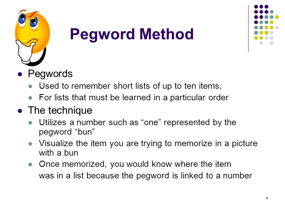 4 Pegword Method Pegwords Used to remember short lists of up to ten items, For lists that must be learned in a particular order The technique Utilizes a number such as one represented by the pegword bun Visualize the item you are trying to memorize in a picture with a bun Once memorized, you would know where the item was in a list because the pegword is linked to a number
