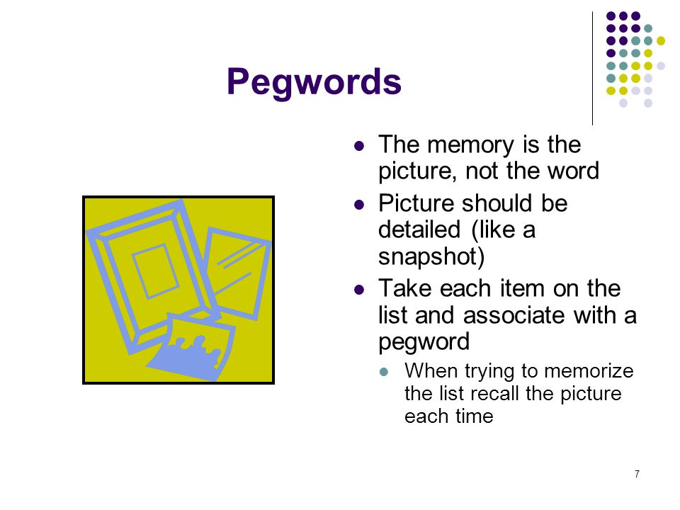 7 Pegwords The memory is the picture, not the word Picture should be detailed (like a snapshot) Take each item on the list and associate with a pegword When trying to memorize the list recall the picture each time
