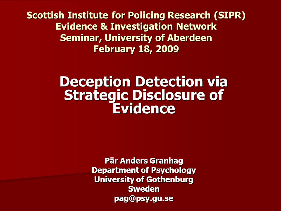 Scottish Institute for Policing Research (SIPR) Evidence & Investigation Network Seminar, University of Aberdeen February 18, 2009 Deception Detection via Strategic Disclosure of Evidence Pär Anders Granhag Department of Psychology University of Gothenburg Swedenpag@psy.gu.se