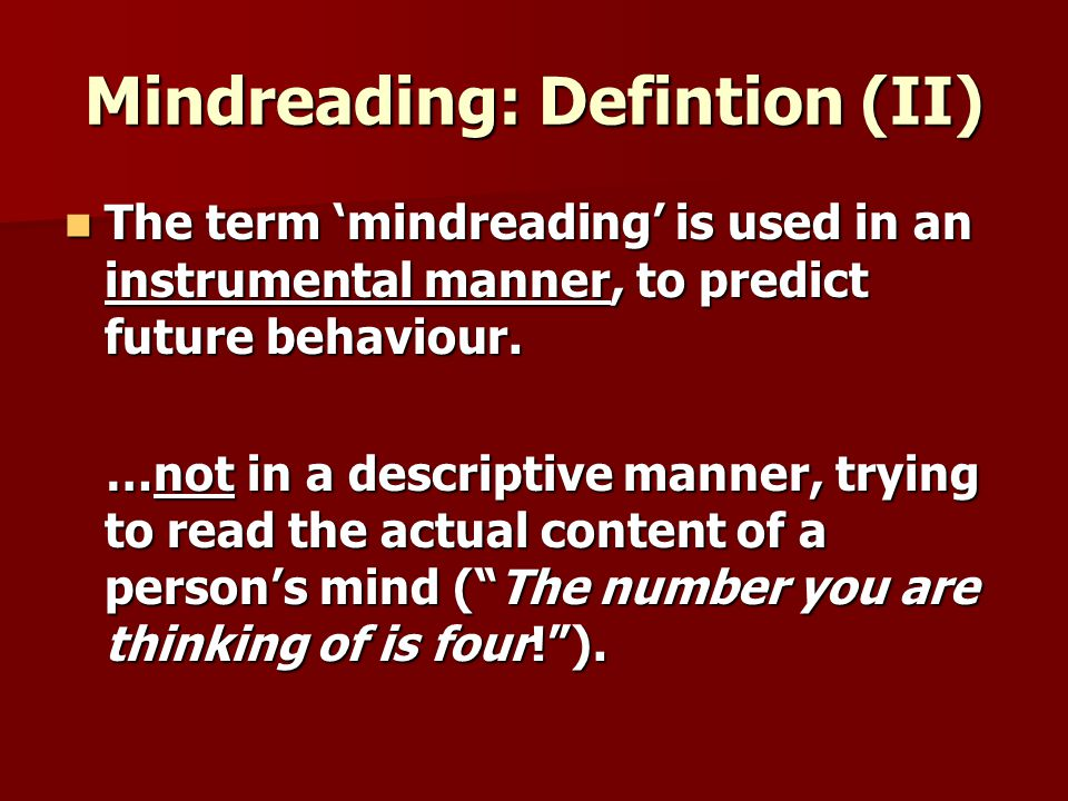 Mindreading: Defintion (II) The term mindreading is used in an instrumental manner, to predict future behaviour.
