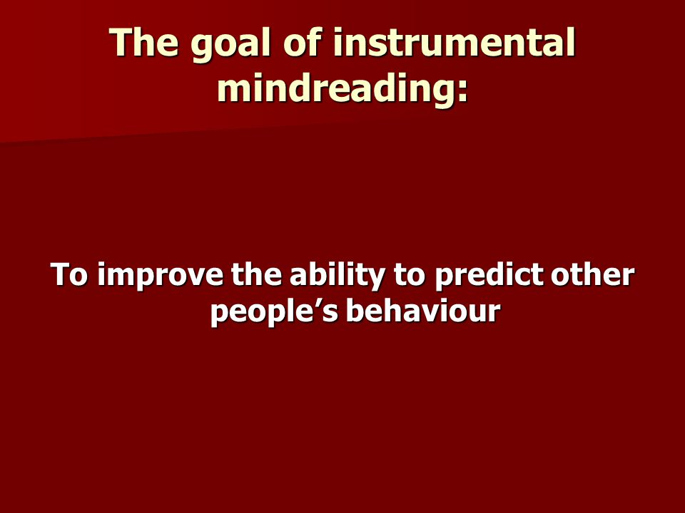 The goal of instrumental mindreading: To improve the ability to predict other peoples behaviour