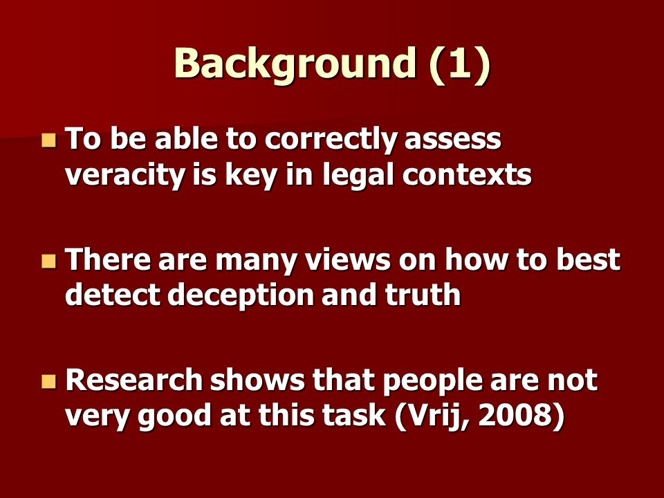 Background (1) To be able to correctly assess veracity is key in legal contexts To be able to correctly assess veracity is key in legal contexts There are many views on how to best detect deception and truth There are many views on how to best detect deception and truth Research shows that people are not very good at this task (Vrij, 2008) Research shows that people are not very good at this task (Vrij, 2008)