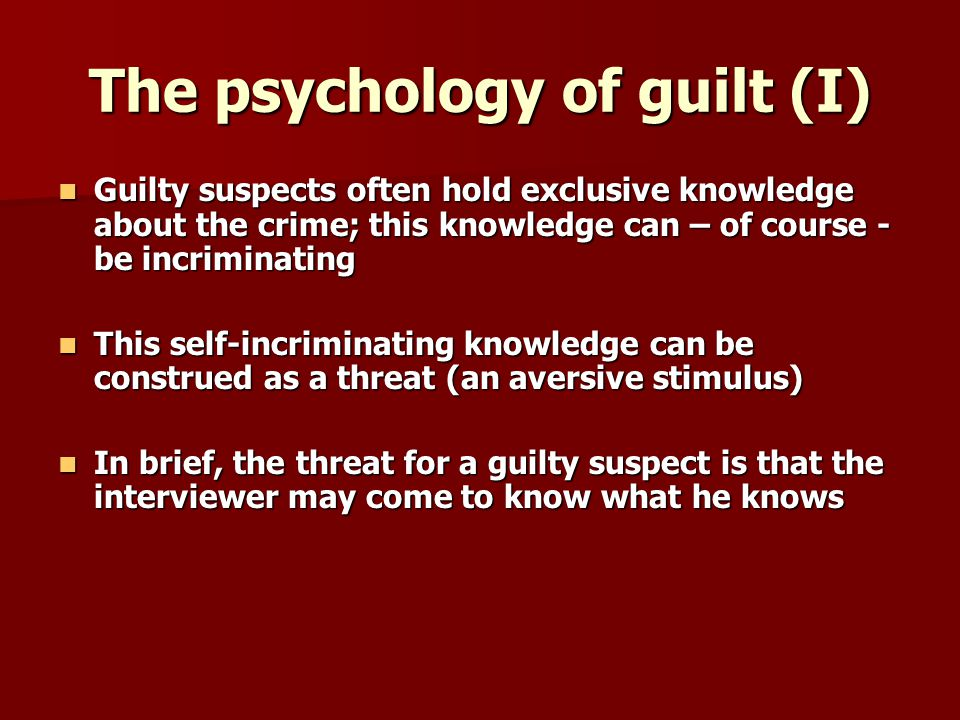 The psychology of guilt (I) Guilty suspects often hold exclusive knowledge about the crime; this knowledge can – of course - be incriminating Guilty suspects often hold exclusive knowledge about the crime; this knowledge can – of course - be incriminating This self-incriminating knowledge can be construed as a threat (an aversive stimulus) This self-incriminating knowledge can be construed as a threat (an aversive stimulus) In brief, the threat for a guilty suspect is that the interviewer may come to know what he knows In brief, the threat for a guilty suspect is that the interviewer may come to know what he knows