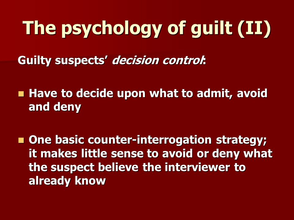 The psychology of guilt (II) Guilty suspects decision control: Have to decide upon what to admit, avoid and deny Have to decide upon what to admit, avoid and deny One basic counter-interrogation strategy; it makes little sense to avoid or deny what the suspect believe the interviewer to already know One basic counter-interrogation strategy; it makes little sense to avoid or deny what the suspect believe the interviewer to already know