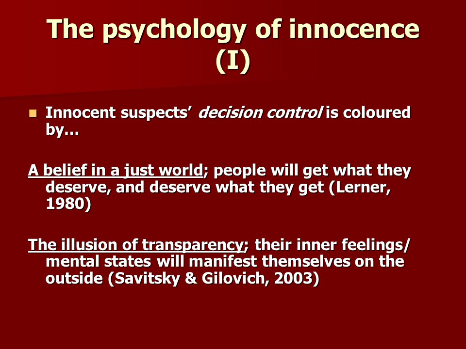 The psychology of innocence (I) Innocent suspects decision control is coloured by… Innocent suspects decision control is coloured by… A belief in a just world; people will get what they deserve, and deserve what they get (Lerner, 1980) The illusion of transparency; their inner feelings/ mental states will manifest themselves on the outside (Savitsky & Gilovich, 2003)