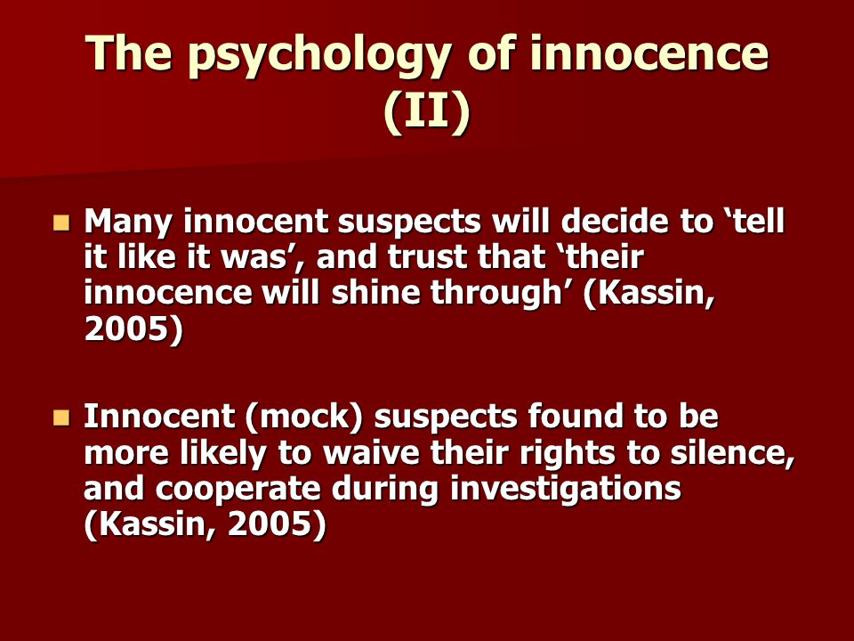 The psychology of innocence (II) Many innocent suspects will decide to tell it like it was, and trust that their innocence will shine through (Kassin, 2005) Many innocent suspects will decide to tell it like it was, and trust that their innocence will shine through (Kassin, 2005) Innocent (mock) suspects found to be more likely to waive their rights to silence, and cooperate during investigations (Kassin, 2005) Innocent (mock) suspects found to be more likely to waive their rights to silence, and cooperate during investigations (Kassin, 2005)