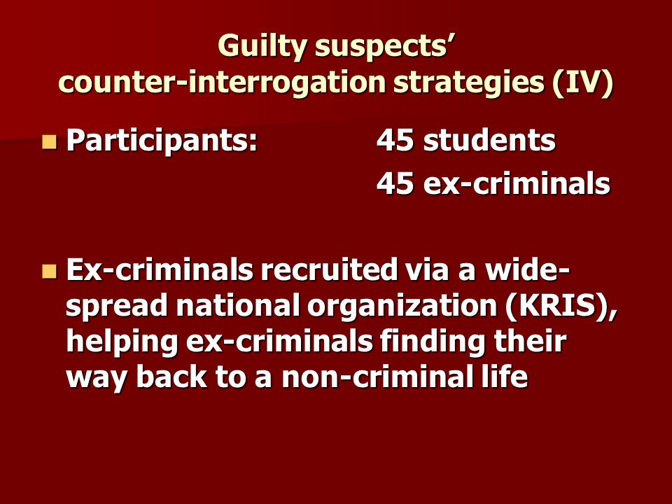 Guilty suspects counter-interrogation strategies (IV) Participants: 45 students Participants: 45 students 45 ex-criminals Ex-criminals recruited via a wide- spread national organization (KRIS), helping ex-criminals finding their way back to a non-criminal life Ex-criminals recruited via a wide- spread national organization (KRIS), helping ex-criminals finding their way back to a non-criminal life