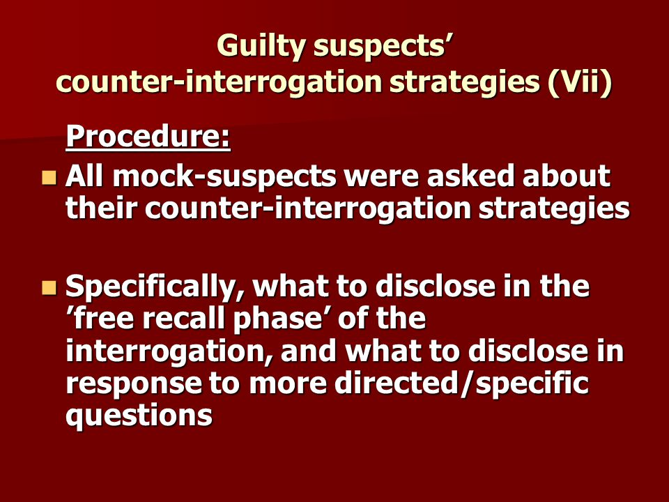 Guilty suspects counter-interrogation strategies (Vii) Procedure: All mock-suspects were asked about their counter-interrogation strategies All mock-suspects were asked about their counter-interrogation strategies Specifically, what to disclose in the free recall phase of the interrogation, and what to disclose in response to more directed/specific questions Specifically, what to disclose in the free recall phase of the interrogation, and what to disclose in response to more directed/specific questions