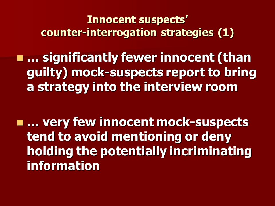 Innocent suspects counter-interrogation strategies (1) … significantly fewer innocent (than guilty) mock-suspects report to bring a strategy into the interview room … significantly fewer innocent (than guilty) mock-suspects report to bring a strategy into the interview room … very few innocent mock-suspects tend to avoid mentioning or deny holding the potentially incriminating information … very few innocent mock-suspects tend to avoid mentioning or deny holding the potentially incriminating information