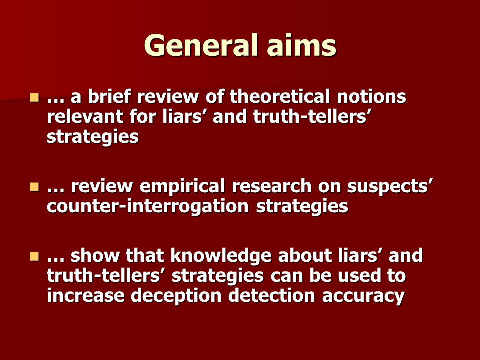 General aims … a brief review of theoretical notions relevant for liars and truth-tellers strategies … a brief review of theoretical notions relevant for liars and truth-tellers strategies … review empirical research on suspects counter-interrogation strategies … review empirical research on suspects counter-interrogation strategies … show that knowledge about liars and truth-tellers strategies can be used to increase deception detection accuracy … show that knowledge about liars and truth-tellers strategies can be used to increase deception detection accuracy