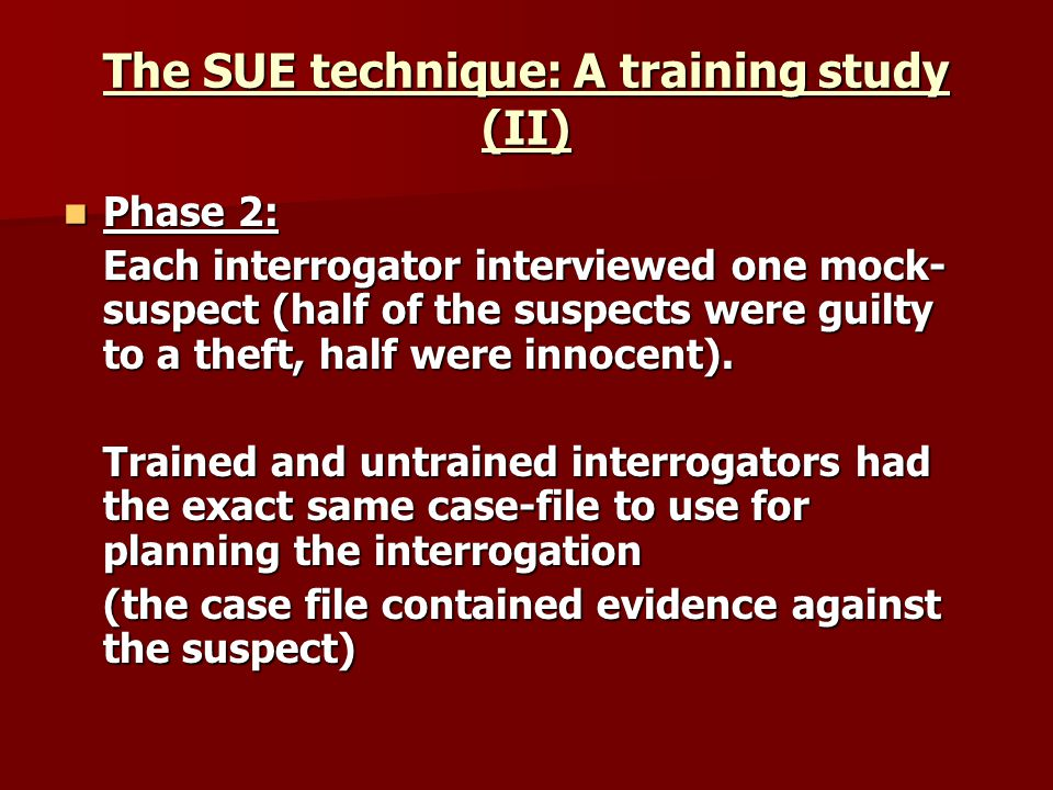 The SUE technique: A training study (II) Phase 2: Phase 2: Each interrogator interviewed one mock- suspect (half of the suspects were guilty to a theft, half were innocent).