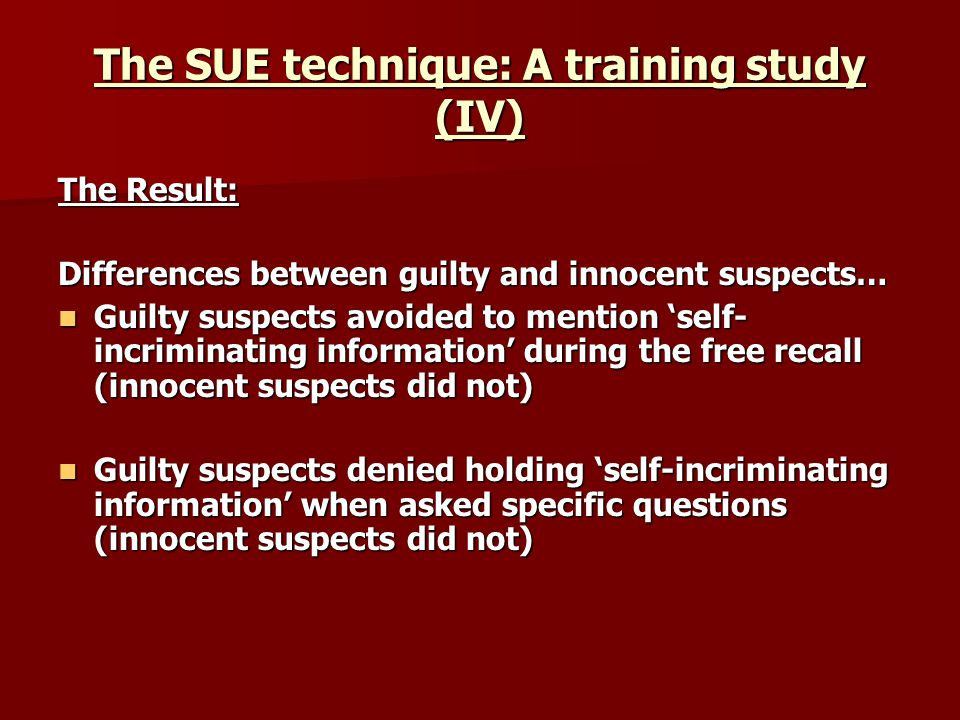 The SUE technique: A training study (IV) The Result: Differences between guilty and innocent suspects… Guilty suspects avoided to mention self- incriminating information during the free recall (innocent suspects did not) Guilty suspects avoided to mention self- incriminating information during the free recall (innocent suspects did not) Guilty suspects denied holding self-incriminating information when asked specific questions (innocent suspects did not) Guilty suspects denied holding self-incriminating information when asked specific questions (innocent suspects did not)