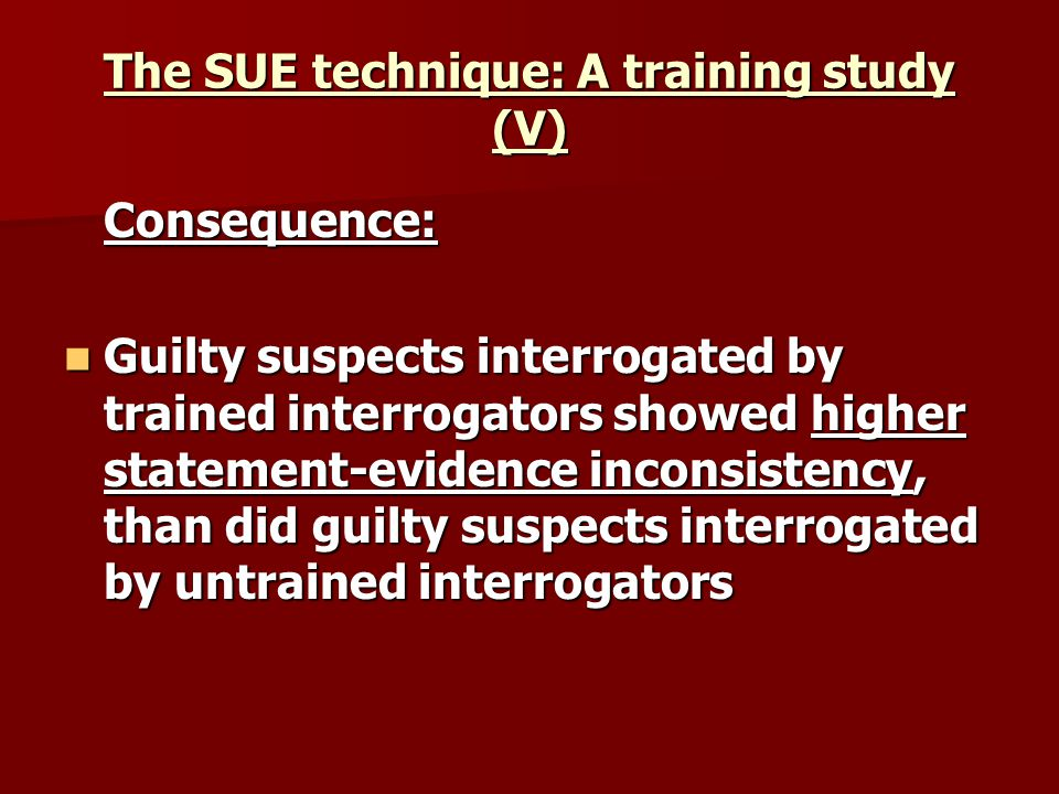 The SUE technique: A training study (V) Consequence: Guilty suspects interrogated by trained interrogators showed higher statement-evidence inconsistency, than did guilty suspects interrogated by untrained interrogators Guilty suspects interrogated by trained interrogators showed higher statement-evidence inconsistency, than did guilty suspects interrogated by untrained interrogators