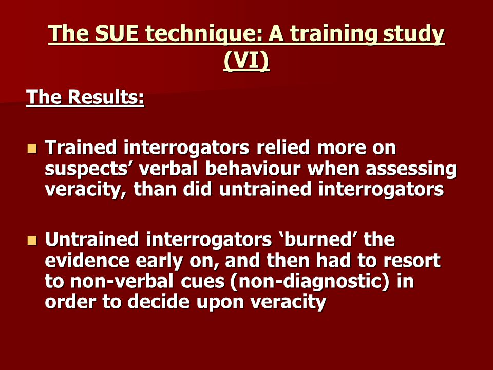 The SUE technique: A training study (VI) The Results: Trained interrogators relied more on suspects verbal behaviour when assessing veracity, than did untrained interrogators Trained interrogators relied more on suspects verbal behaviour when assessing veracity, than did untrained interrogators Untrained interrogators burned the evidence early on, and then had to resort to non-verbal cues (non-diagnostic) in order to decide upon veracity Untrained interrogators burned the evidence early on, and then had to resort to non-verbal cues (non-diagnostic) in order to decide upon veracity