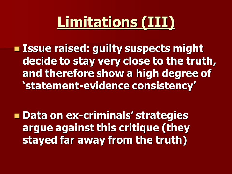 Limitations (III) Issue raised: guilty suspects might decide to stay very close to the truth, and therefore show a high degree of statement-evidence consistency Issue raised: guilty suspects might decide to stay very close to the truth, and therefore show a high degree of statement-evidence consistency Data on ex-criminals strategies argue against this critique (they stayed far away from the truth) Data on ex-criminals strategies argue against this critique (they stayed far away from the truth)
