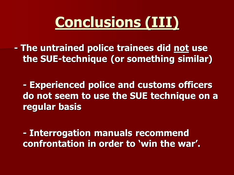 Conclusions (III) - The untrained police trainees did not use the SUE-technique (or something similar) - Experienced police and customs officers do not seem to use the SUE technique on a regular basis - Interrogation manuals recommend confrontation in order to win the war.