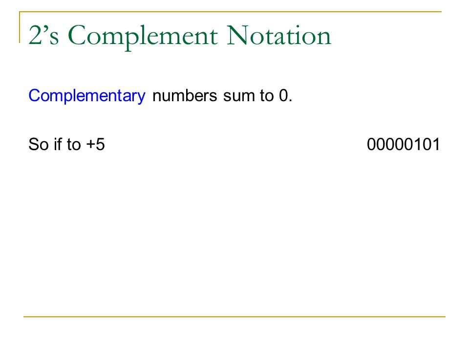 2s Complement Notation Complementary numbers sum to 0. So if to +5 00000101