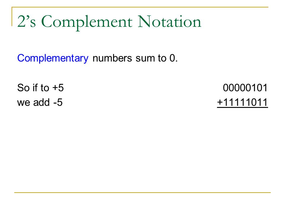2s Complement Notation Complementary numbers sum to 0. So if to +5 we add -5 00000101 +11111011