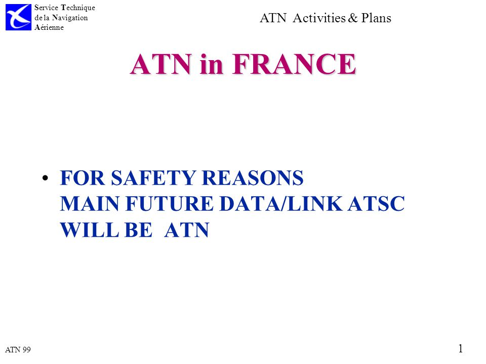 ATN 99 Service Technique de la Navigation Aérienne 1 ATN Activities & Plans ATN in FRANCE FOR SAFETY REASONS MAIN FUTURE DATA/LINK ATSC WILL BE ATN